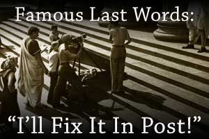 Why you should never use the words, I'll fix it in post when making a film